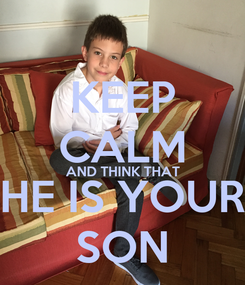 Poster: KEEP CALM AND THINK THAT HE IS YOUR SON