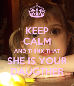Poster: KEEP CALM AND THINK THAT SHE IS YOUR DAUGTHER