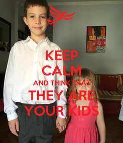 Poster: KEEP CALM AND THINK THAT THEY ARE YOUR KIDS