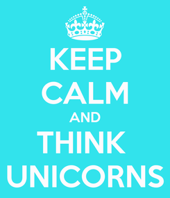 Poster: KEEP CALM AND THINK  UNICORNS