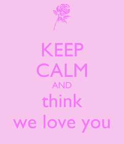 Poster: KEEP CALM AND think we love you