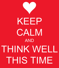Poster: KEEP CALM AND THINK WELL THIS TIME