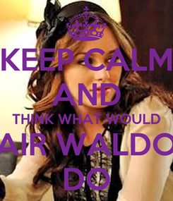 Poster: KEEP CALM AND THINK WHAT WOULD BLAIR WALDORF DO