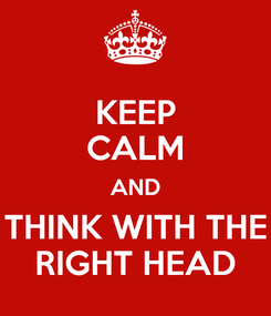 Poster: KEEP CALM AND THINK WITH THE RIGHT HEAD