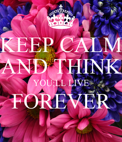 Poster: KEEP CALM AND THINK YOU;LL LIVE FOREVER