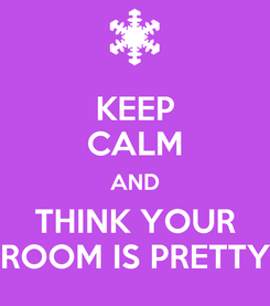 Poster: KEEP CALM AND THINK YOUR ROOM IS PRETTY