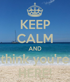 Poster: KEEP CALM AND think you're HERE!
