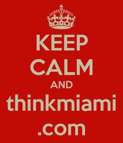 Poster: KEEP CALM AND thinkmiami .com