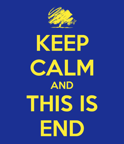 Poster: KEEP CALM AND THIS IS END