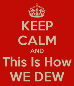 Poster: KEEP CALM AND This Is How WE DEW