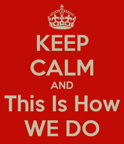 Poster: KEEP CALM AND This Is How WE DO