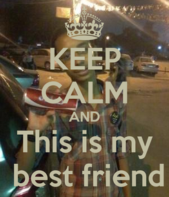 Poster: KEEP CALM AND This is my  best friend