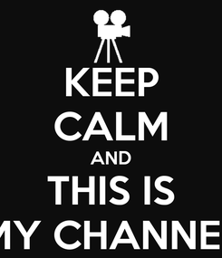 Poster: KEEP CALM AND THIS IS MY CHANNEL