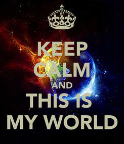Poster: KEEP CALM AND THIS IS  MY WORLD