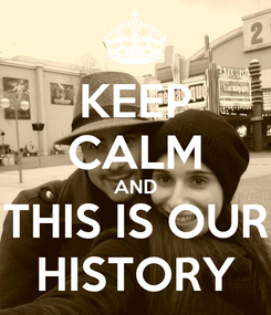 Poster: KEEP CALM AND THIS IS OUR HISTORY