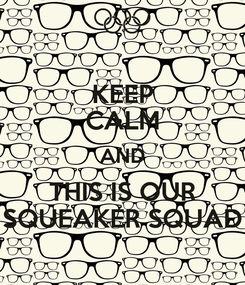 Poster: KEEP CALM AND THIS IS OUR SQUEAKER SQUAD