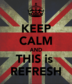 Poster: KEEP CALM AND THIS is  REFRESH