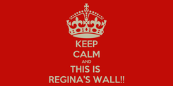 Poster: KEEP CALM AND THIS IS  REGINA'S WALL!!