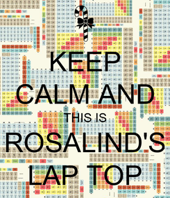 Poster: KEEP CALM AND THIS IS ROSALIND'S LAP TOP