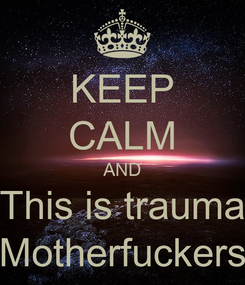 Poster: KEEP CALM AND This is trauma Motherfuckers