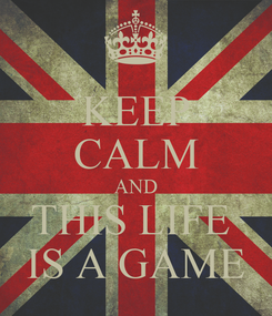 Poster: KEEP CALM AND THIS LIFE  IS A GAME