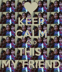 Poster: KEEP CALM AND THIS  MY FRIEND