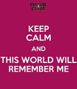 Poster: KEEP CALM AND THIS WORLD WILL REMEMBER ME