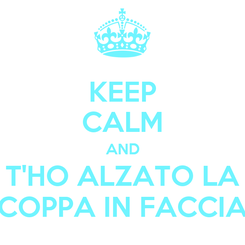 Poster: KEEP CALM AND T'HO ALZATO LA COPPA IN FACCIA