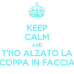 Poster: KEEP CALM AND T'HO ALZATO LA COPPA IN FACCIA