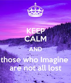 Poster: KEEP CALM AND those who Imagine  are not all lost