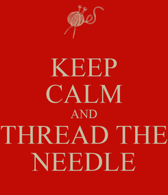 Poster: KEEP CALM AND THREAD THE NEEDLE