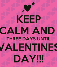 Poster: KEEP CALM AND  THREE DAYS UNTIL VALENTINES DAY!!!