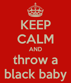 Poster: KEEP CALM AND throw a black baby