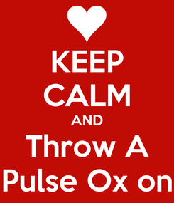Poster: KEEP CALM AND Throw A Pulse Ox on