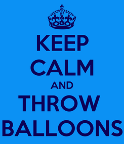 Poster: KEEP CALM AND THROW  BALLOONS