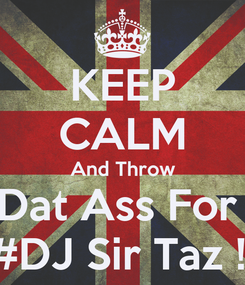 Poster: KEEP CALM And Throw Dat Ass For  #DJ Sir Taz !!