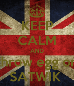 Poster: KEEP CALM AND throw egg on SATWIK