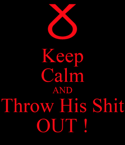 Poster: Keep Calm AND Throw His Shit OUT !