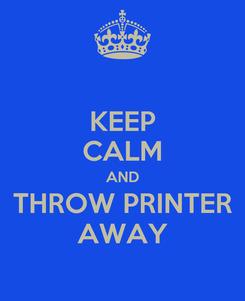 Poster: KEEP CALM AND THROW PRINTER AWAY