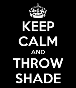 Poster: KEEP CALM AND THROW SHADE