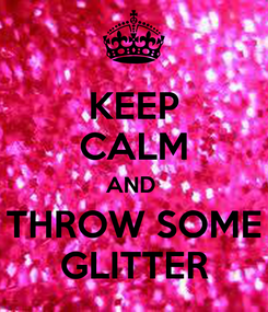 Poster: KEEP CALM AND  THROW SOME GLITTER
