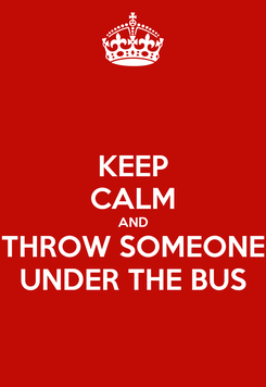 Poster: KEEP CALM AND THROW SOMEONE UNDER THE BUS