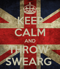 Poster: KEEP CALM AND THROW  SWEARG