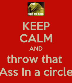 Poster: KEEP CALM AND throw that  Ass In a circle