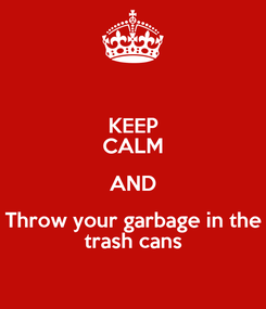 Poster: KEEP CALM AND Throw your garbage in the trash cans