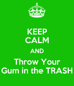 Poster: KEEP CALM AND Throw Your Gum in the TRASH