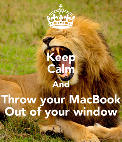 Poster: Keep Calm And Throw your MacBook Out of your window