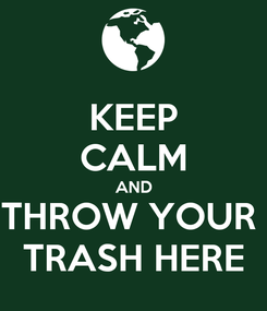 Poster: KEEP CALM AND THROW YOUR  TRASH HERE