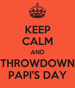 Poster: KEEP CALM AND THROWDOWN PAPI'S DAY
