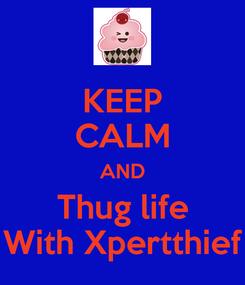 Poster: KEEP CALM AND Thug life With Xpertthief